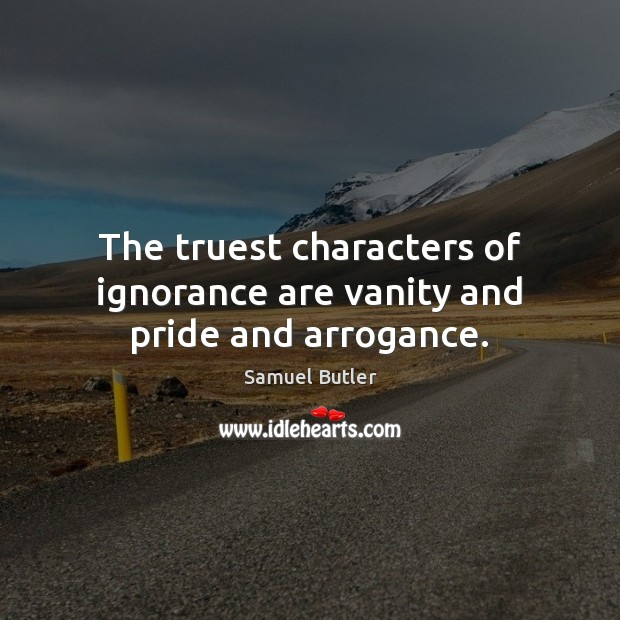 The truest characters of ignorance are vanity and pride and arrogance. Samuel Butler Picture Quote