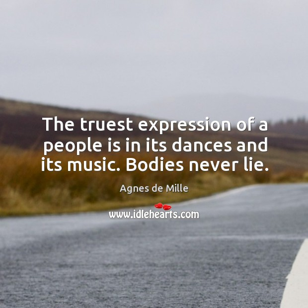 Image, The truest expression of a people is in its dances and its music. Bodies never lie.