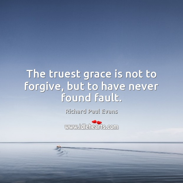 The truest grace is not to forgive, but to have never found fault. Image