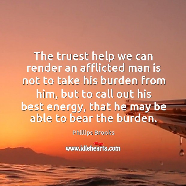 The truest help we can render an afflicted man is not to take his burden from him Image