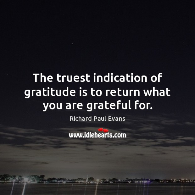 The truest indication of gratitude is to return what you are grateful for. Gratitude Quotes Image
