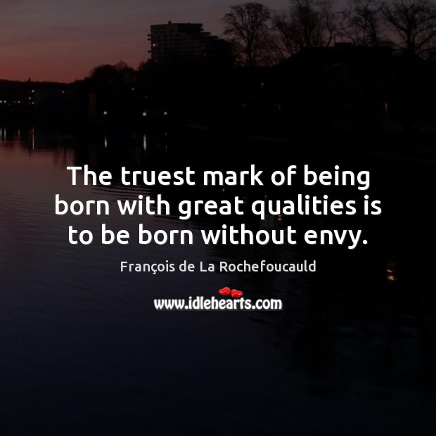 Image, The truest mark of being born with great qualities is to be born without envy.