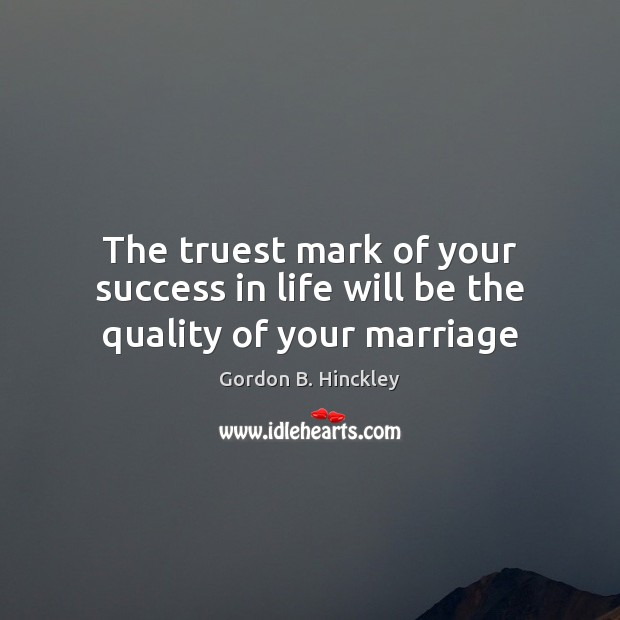 The truest mark of your success in life will be the quality of your marriage Gordon B. Hinckley Picture Quote