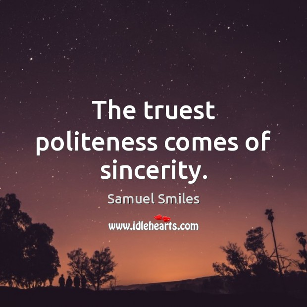 The truest politeness comes of sincerity. Samuel Smiles Picture Quote