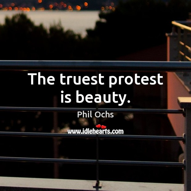 The truest protest is beauty. Phil Ochs Picture Quote