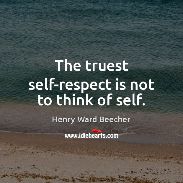 Image, The truest self-respect is not to think of self.