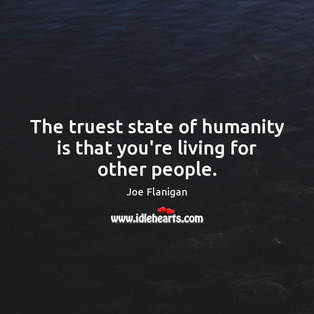 Image, The truest state of humanity is that you're living for other people.