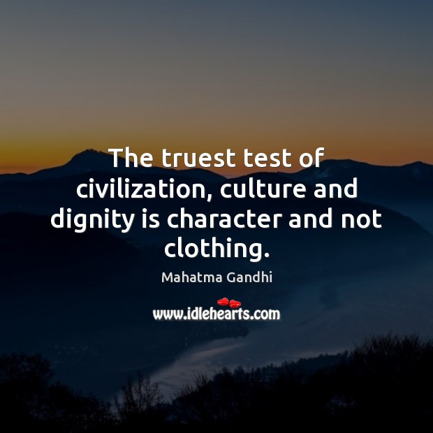 The truest test of civilization, culture and dignity is character and not clothing. Dignity Quotes Image
