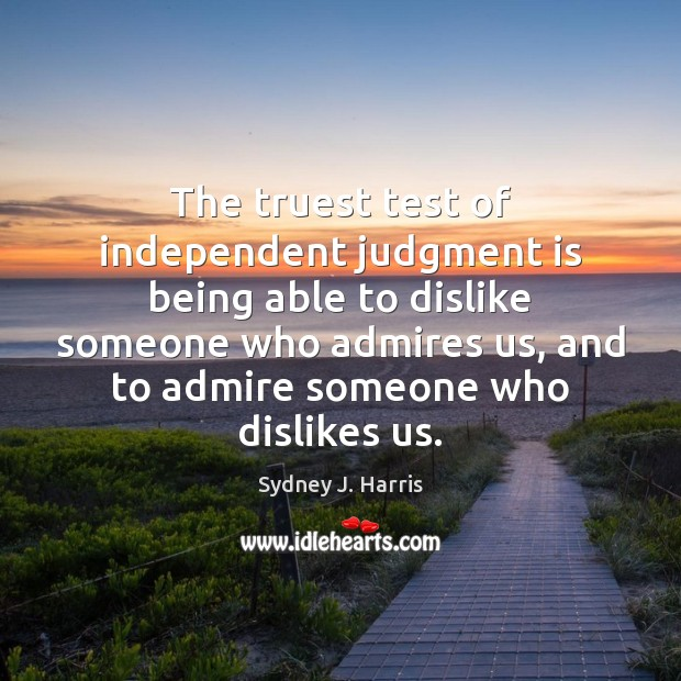 The truest test of independent judgment is being able to dislike someone Sydney J. Harris Picture Quote