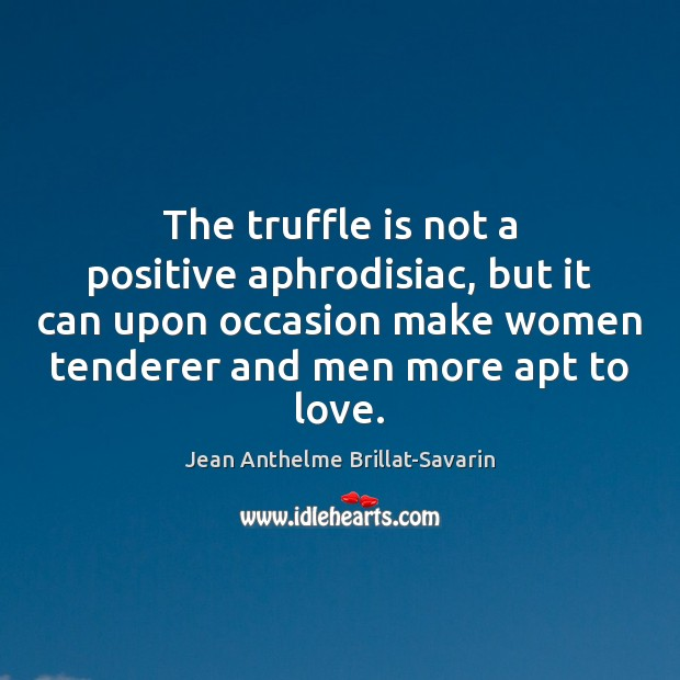The truffle is not a positive aphrodisiac, but it can upon occasion Jean Anthelme Brillat-Savarin Picture Quote
