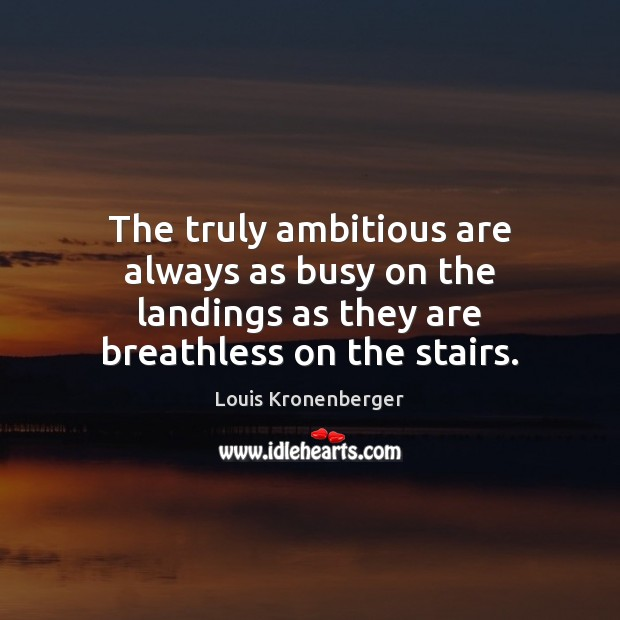 The truly ambitious are always as busy on the landings as they Louis Kronenberger Picture Quote
