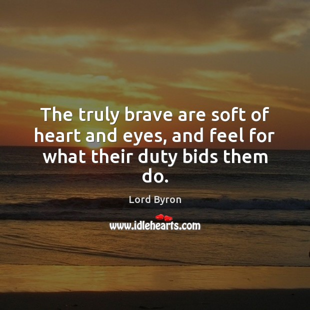 Image, The truly brave are soft of heart and eyes, and feel for what their duty bids them do.