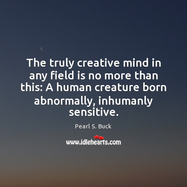 The truly creative mind in any field is no more than this: Pearl S. Buck Picture Quote