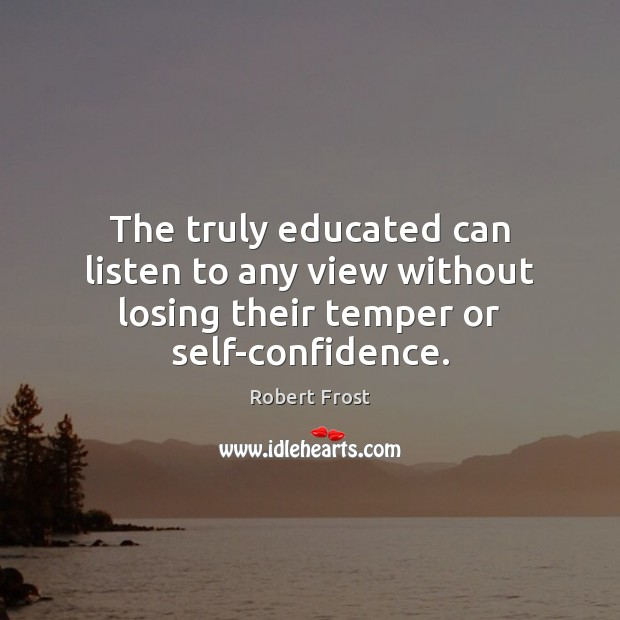 The truly educated can listen to any view without losing their temper or self-confidence. Robert Frost Picture Quote
