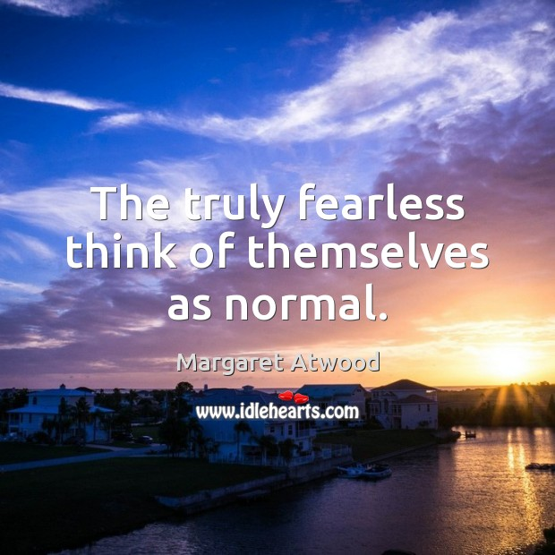 The truly fearless think of themselves as normal. Margaret Atwood Picture Quote