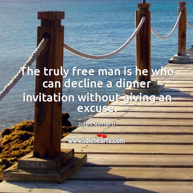 The truly free man is he who can decline a dinner invitation without giving an excuse. Jules Renard Picture Quote