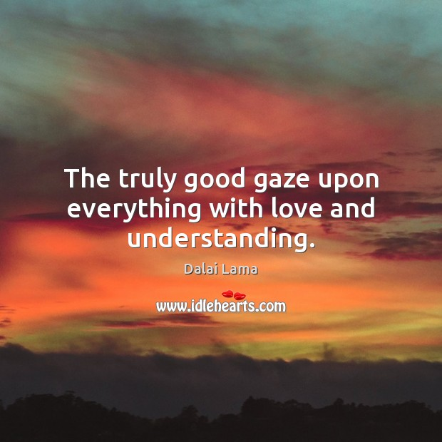 Image, The truly good gaze upon everything with love and understanding.