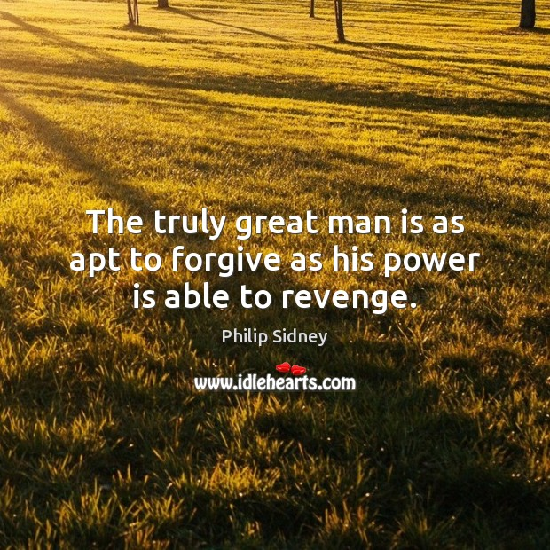 The truly great man is as apt to forgive as his power is able to revenge. Philip Sidney Picture Quote