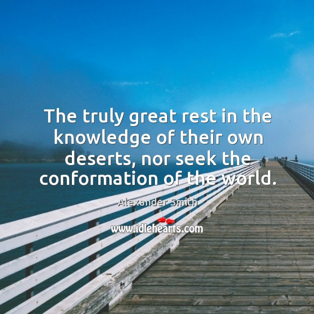 The truly great rest in the knowledge of their own deserts, nor Alexander Smith Picture Quote