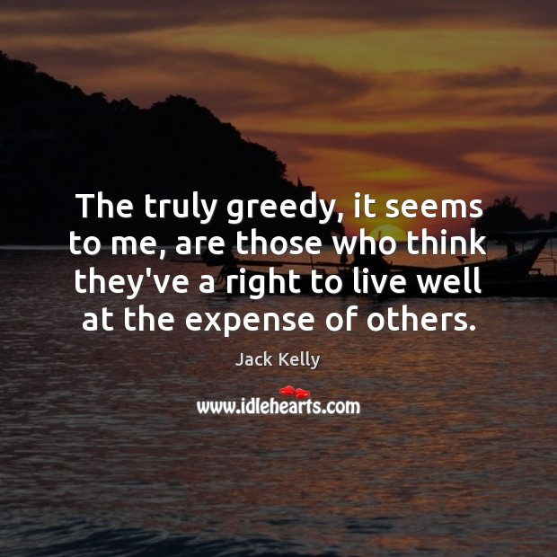 The truly greedy, it seems to me, are those who think they've Image
