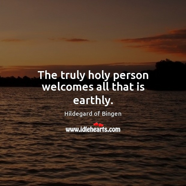 The truly holy person welcomes all that is earthly. Image