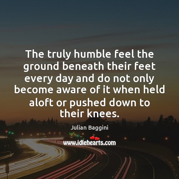 Image, The truly humble feel the ground beneath their feet every day and