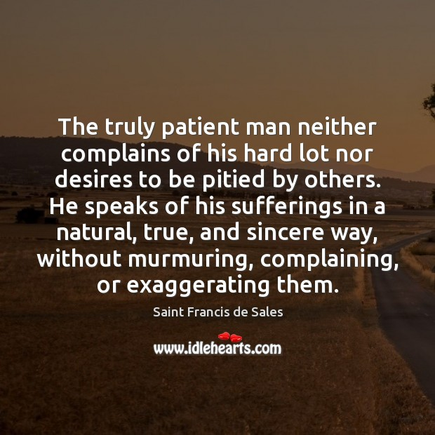 The truly patient man neither complains of his hard lot nor desires Saint Francis de Sales Picture Quote