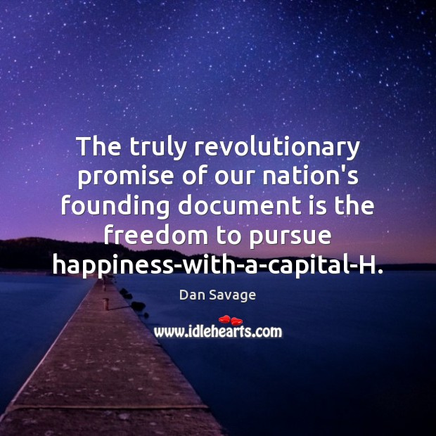 The truly revolutionary promise of our nation's founding document is the freedom Dan Savage Picture Quote