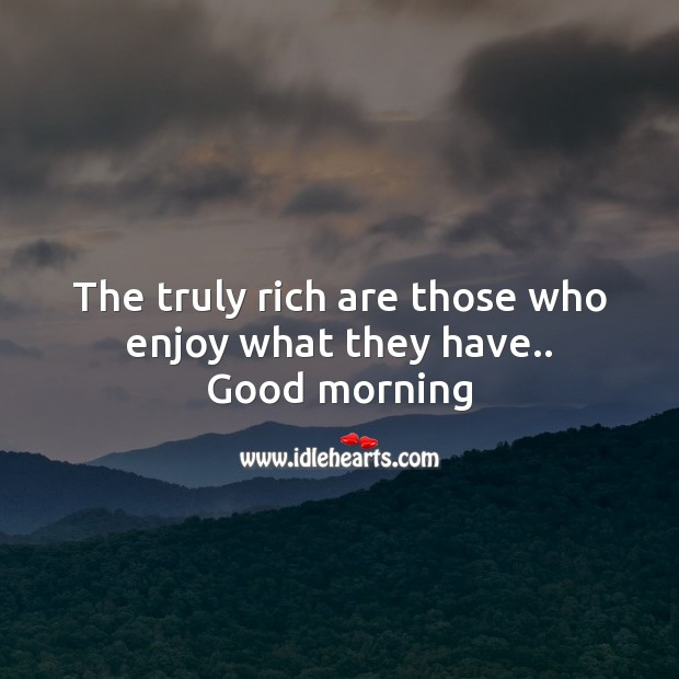 The truly rich are those who enjoy what they have.. Good Morning Messages Image