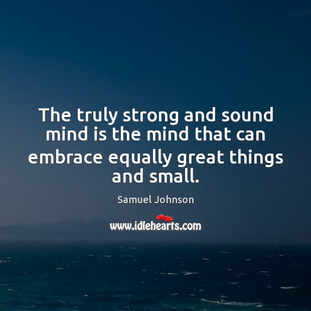 The truly strong and sound mind is the mind that can embrace Samuel Johnson Picture Quote