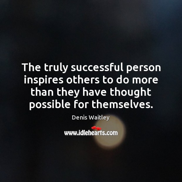 The truly successful person inspires others to do more than they have Denis Waitley Picture Quote