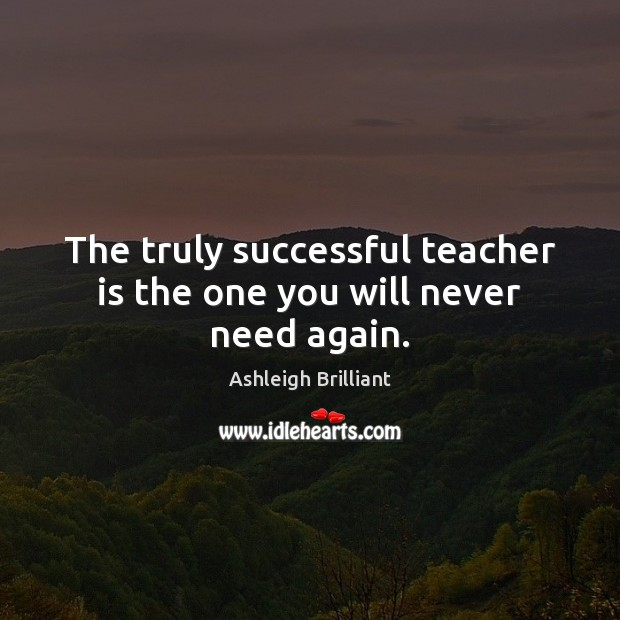 The truly successful teacher is the one you will never need again. Ashleigh Brilliant Picture Quote