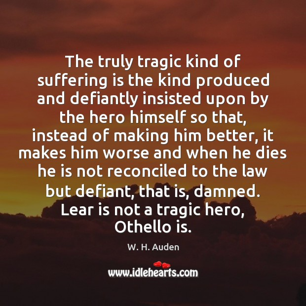 The truly tragic kind of suffering is the kind produced and defiantly W. H. Auden Picture Quote