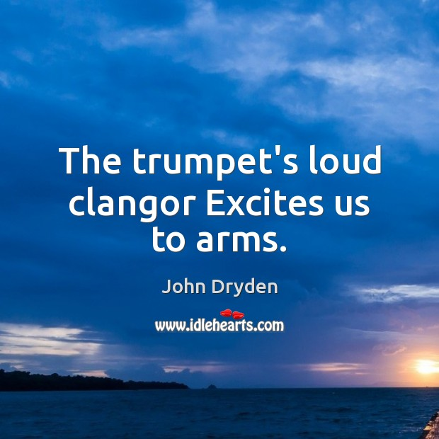 The trumpet's loud clangor Excites us to arms. Image