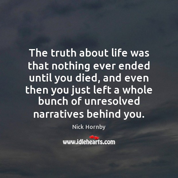 The truth about life was that nothing ever ended until you died, Nick Hornby Picture Quote