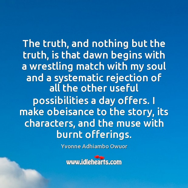 The truth, and nothing but the truth, is that dawn begins with Yvonne Adhiambo Owuor Picture Quote