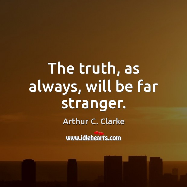 The truth, as always, will be far stranger. Arthur C. Clarke Picture Quote