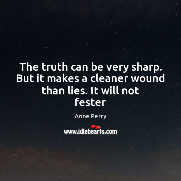 The truth can be very sharp. But it makes a cleaner wound than lies. It will not fester Image