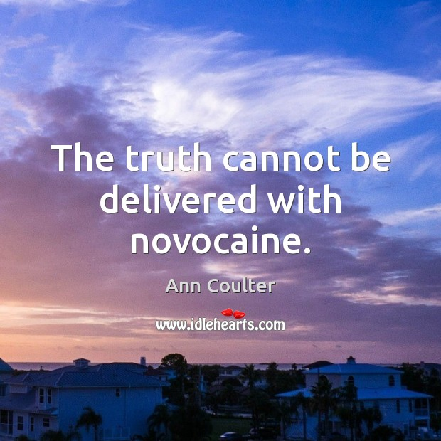 The truth cannot be delivered with novocaine. Ann Coulter Picture Quote