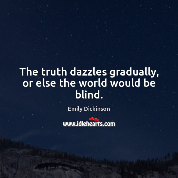 The truth dazzles gradually, or else the world would be blind. Image