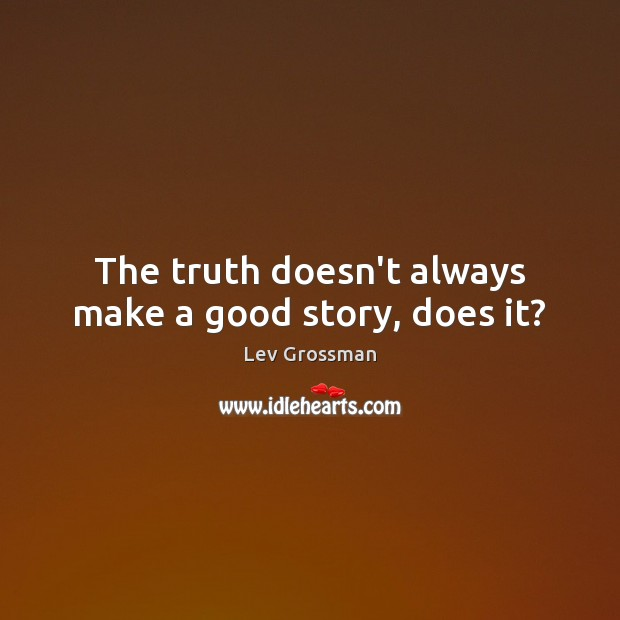The truth doesn't always make a good story, does it? Lev Grossman Picture Quote