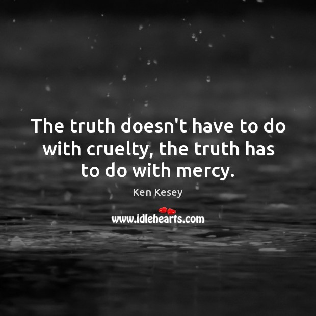 The truth doesn't have to do with cruelty, the truth has to do with mercy. Ken Kesey Picture Quote