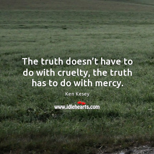 Image, The truth doesn't have to do with cruelty, the truth has to do with mercy.