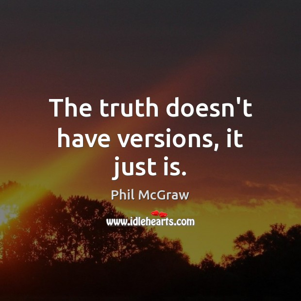 The truth doesn't have versions, it just is. Phil McGraw Picture Quote