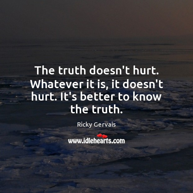 The truth doesn't hurt. Whatever it is, it doesn't hurt. It's better to know the truth. Image
