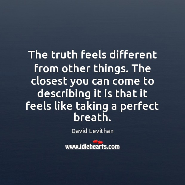 The truth feels different from other things. The closest you can come David Levithan Picture Quote