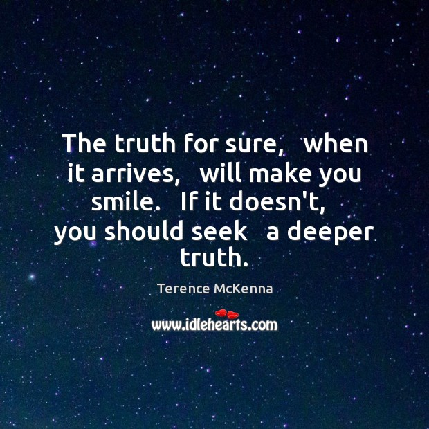 The truth for sure,   when it arrives,   will make you smile.   If Terence McKenna Picture Quote
