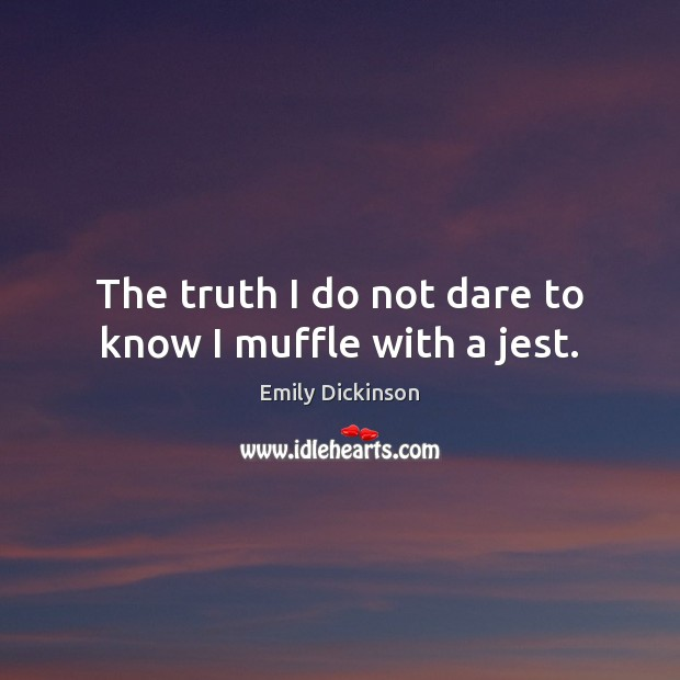 The truth I do not dare to know I muffle with a jest. Image