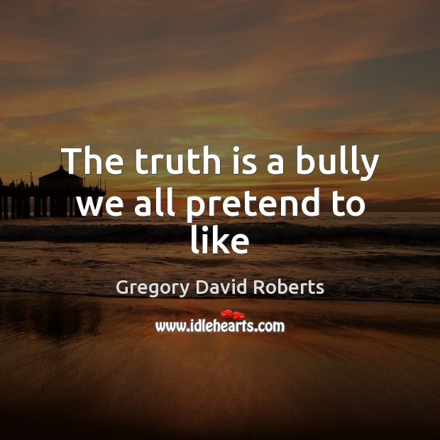 Image, The truth is a bully we all pretend to like
