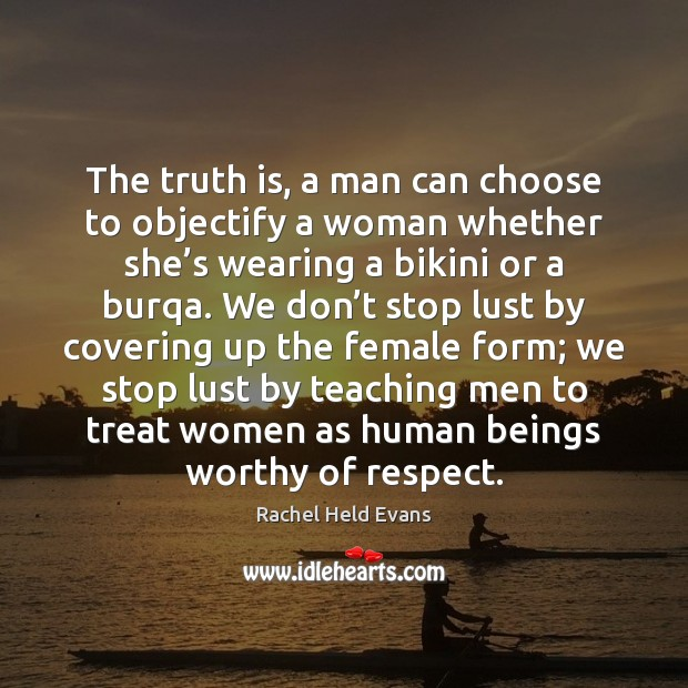 The truth is, a man can choose to objectify a woman whether Rachel Held Evans Picture Quote